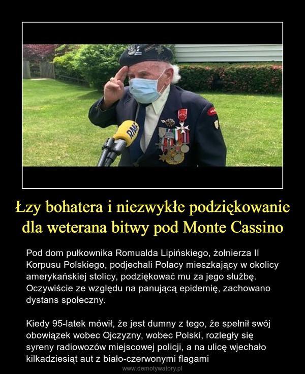 Łzy bohatera i niezwykłe podziękowanie dla weterana bitwy pod Monte Cassino – Pod dom pułkownika Romualda Lipińskiego, żołnierza II Korpusu Polskiego, podjechali Polacy mieszkający w okolicy amerykańskiej stolicy, podziękować mu za jego służbę. Oczywiście ze względu na panującą epidemię, zachowano dystans społeczny.Kiedy 95-latek mówił, że jest dumny z tego, że spełnił swój obowiązek wobec Ojczyzny, wobec Polski, rozległy się syreny radiowozów miejscowej policji, a na ulicę wjechało kilkadziesiąt aut z biało-czerwonymi flagami