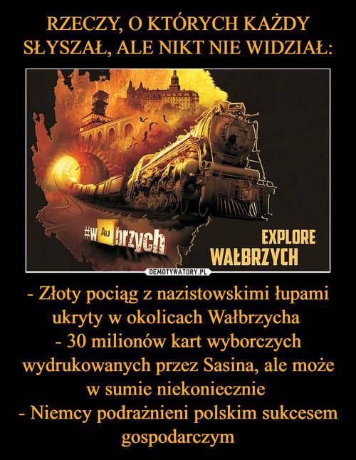 RZECZY, O KTÓRYCH KAŻDY SŁYSZAŁ, ALE NIKT NIE WIDZIAŁ: - Złoty pociąg z nazistowskimi łupami ukryty w okolicach Wałbrzycha  - 30 milionów kart wyborczych wydrukowanych przez Sasina, ale może w sumie niekoniecznie  - Niemcy podrażnieni polskim sukcesem gospodarczym