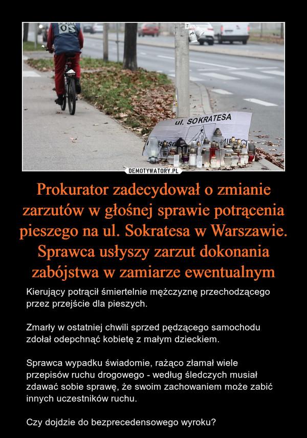 Prokurator zadecydował o zmianie zarzutów w głośnej sprawie potrącenia pieszego na ul. Sokratesa w Warszawie. Sprawca usłyszy zarzut dokonania zabójstwa w zamiarze ewentualnym – Kierujący potrącił śmiertelnie mężczyznę przechodzącego przez przejście dla pieszych. Zmarły w ostatniej chwili sprzed pędzącego samochodu zdołał odepchnąć kobietę z małym dzieckiem. Sprawca wypadku świadomie, rażąco złamał wiele przepisów ruchu drogowego - według śledczych musiał zdawać sobie sprawę, że swoim zachowaniem może zabić innych uczestników ruchu. Czy dojdzie do bezprecedensowego wyroku?