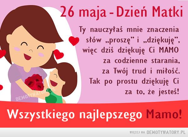 """Najlepszego dla wszystkich Mam! –  26 maja - Dzień MatkiTy nauczyłaś mnie znaczeniasłów """"proszę"""" i """"dziękuję"""",więc dziś dziękuję Ci MAMOza codzienne starania,za Twój trud i miłość.Tak po prostu dziękuję Ciza to, że jesteś!DEMOTYWATURLWszystkiego najlepszego Mamo!"""