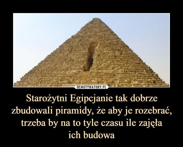 Starożytni Egipcjanie tak dobrze zbudowali piramidy, że aby je rozebrać, trzeba by na to tyle czasu ile zajęłaich budowa –