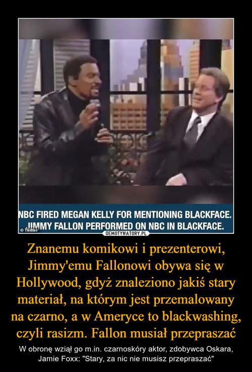 Znanemu komikowi i prezenterowi, Jimmy'emu Fallonowi obywa się w Hollywood, gdyż znaleziono jakiś stary materiał, na którym jest przemalowany na czarno, a w Ameryce to blackwashing, czyli rasizm. Fallon musiał przepraszać