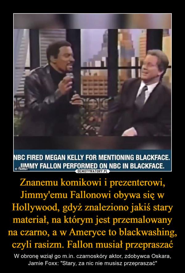 """Znanemu komikowi i prezenterowi, Jimmy'emu Fallonowi obywa się w Hollywood, gdyż znaleziono jakiś stary materiał, na którym jest przemalowany na czarno, a w Ameryce to blackwashing, czyli rasizm. Fallon musiał przepraszać – W obronę wziął go m.in. czarnoskóry aktor, zdobywca Oskara, Jamie Foxx: """"Stary, za nic nie musisz przepraszać"""""""