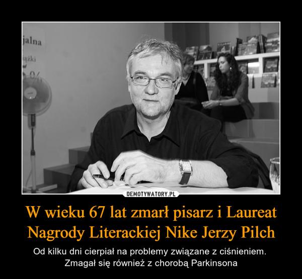 W wieku 67 lat zmarł pisarz i Laureat Nagrody Literackiej Nike Jerzy Pilch – Od kilku dni cierpiał na problemy związane z ciśnieniem. Zmagał się również z chorobą Parkinsona