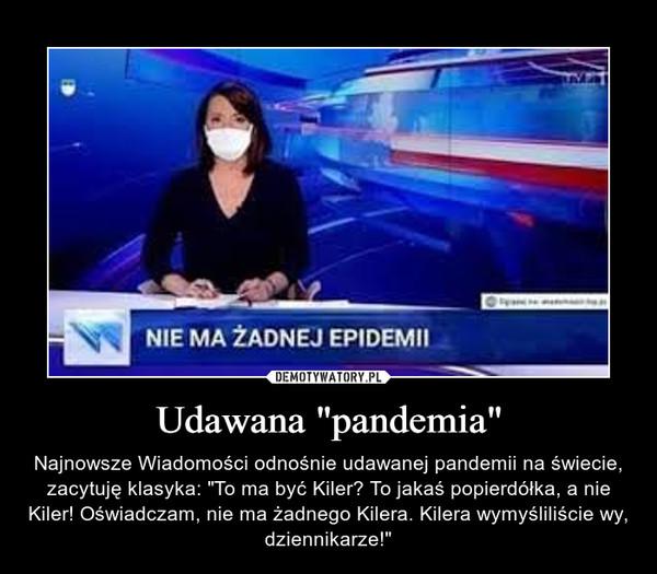 """Udawana """"pandemia"""" – Najnowsze Wiadomości odnośnie udawanej pandemii na świecie, zacytuję klasyka: """"To ma być Kiler? To jakaś popierdółka, a nie Kiler! Oświadczam, nie ma żadnego Kilera. Kilera wymyśliliście wy, dziennikarze!"""""""