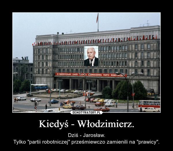 """Kiedyś - Włodzimierz. – Dziś - Jarosław.Tylko """"partii robotniczej"""" prześmiewczo zamienili na """"prawicy""""."""