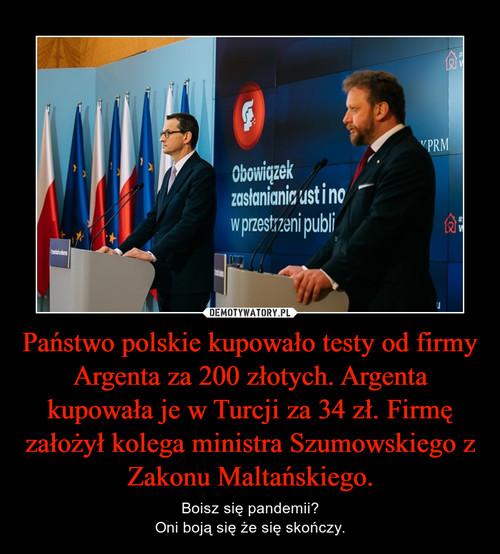 Państwo polskie kupowało testy od firmy Argenta za 200 złotych. Argenta kupowała je w Turcji za 34 zł. Firmę założył kolega ministra Szumowskiego z Zakonu Maltańskiego.