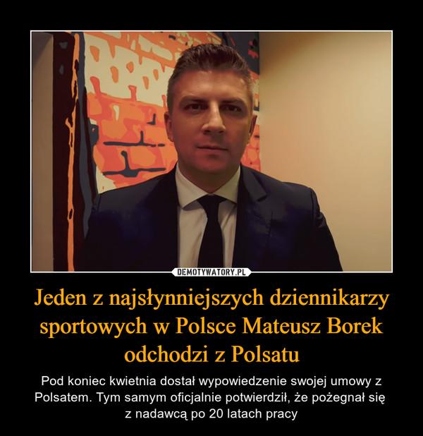 Jeden z najsłynniejszych dziennikarzy sportowych w Polsce Mateusz Borek odchodzi z Polsatu – Pod koniec kwietnia dostał wypowiedzenie swojej umowy z Polsatem. Tym samym oficjalnie potwierdził, że pożegnał się z nadawcą po 20 latach pracy