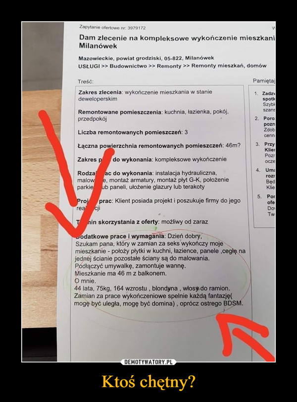 Ktoś chętny? –  Zapytanie ofertowe nr: 3979172Dam zlecenie na kompleksowe wykończenie mieszkaniMilanówekMazowieckie, powiat grodziski, 05-822, MilanówekUSŁUGI >> Budownictwo >> Remonty >> Remonty mieszkań, domówTreść:PamiętajZakres zlecenia: wykończenie mieszkania w staniedeweloperskim1. ZadzwspotkSzyb-szansRemontowane pomieszczenia: kuchnia, łazienka, pokój,przedpokój2. PoropoznZdobLiczba remontowanych pomieszczeń: 3cenn3. PrzyKlienPozrŁączna powierzchnia remontowanych pomieszczeń: 46m?Zakres pdo wykonania: kompleksowe wykończenieocze4. UmaRodza ac do wykonania: instalacja hydrauliczna,malow e, montaż armatury, montaż płyt G-K, położenieparkie ub paneli, ułożenie glazury lub terakotyrozrBędiKlie5. PorofeProj prac: Klient posiada projekt i poszukuje firmy do jegorea cjiDovTwT nin skorzystania z oferty: możliwy od zarazJodatkowe prace i wymagania: Dzień dobry,Szukam pana, który w zamian za seks wykończy mojemieszkanie - położy płytki w kuchni, łazience, panele ,cegłę najednej ścianie pozostałe ściany są do malowania.Podłączyć umywalkę, zamontuje wannę.Mieszkanie ma 46 m z balkonem.O mnie.44 lata, 75kg, 164 wzrostu , blondyna , włosy do ramion.Zamian za prace wykończeniowe spelnie każdą fantazję(mogę być uległa, mogę być domina), oprócz ostrego BDSM.