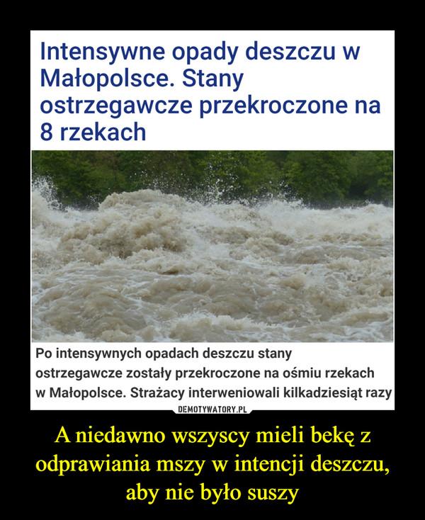 A niedawno wszyscy mieli bekę z odprawiania mszy w intencji deszczu, aby nie było suszy –  Intensywne opady deszczu wMałopolsce. Stanyostrzegawcze przekroczone na8 rzekachPo intensywnych opadach deszczu stanyostrzegawcze zostały przekroczone na ośmiu rzekachw Małopolsce. Strażacy interweniowali kilkadziesiąt razy