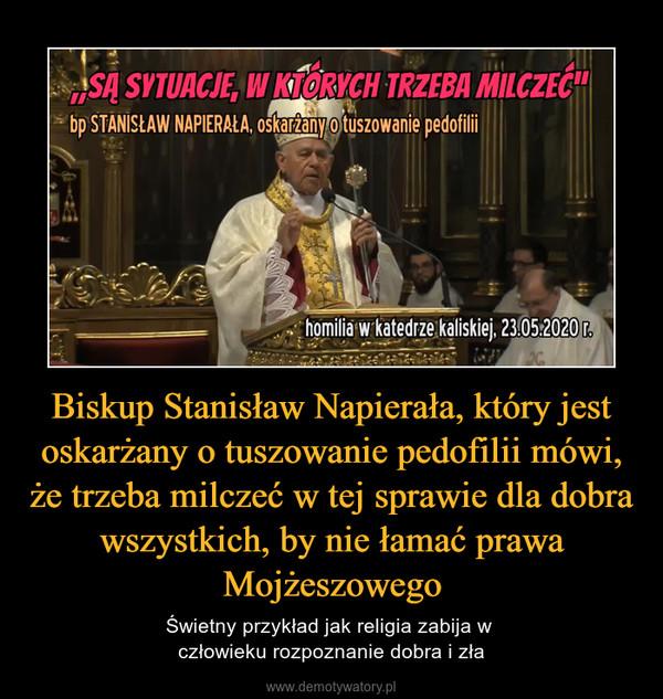 Biskup Stanisław Napierała, który jest oskarżany o tuszowanie pedofilii mówi, że trzeba milczeć w tej sprawie dla dobra wszystkich, by nie łamać prawa Mojżeszowego – Świetny przykład jak religia zabija w człowieku rozpoznanie dobra i zła