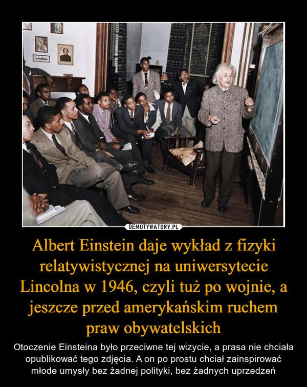 Albert Einstein daje wykład z fizyki relatywistycznej na uniwersytecie Lincolna w 1946, czyli tuż po wojnie, a jeszcze przed amerykańskim ruchem praw obywatelskich – Otoczenie Einsteina było przeciwne tej wizycie, a prasa nie chciała opublikować tego zdjęcia. A on po prostu chciał zainspirować młode umysły bez żadnej polityki, bez żadnych uprzedzeń