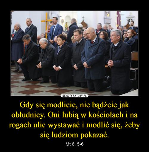 Gdy się modlicie, nie bądźcie jak obłudnicy. Oni lubią w kościołach i na rogach ulic wystawać i modlić się, żeby się ludziom pokazać.