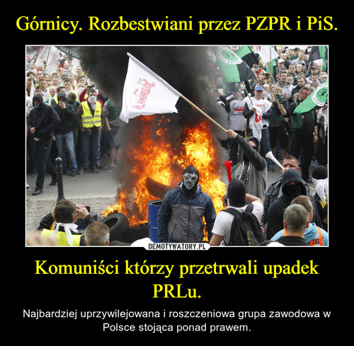 Górnicy. Rozbestwiani przez PZPR i PiS. Komuniści którzy przetrwali upadek PRLu.