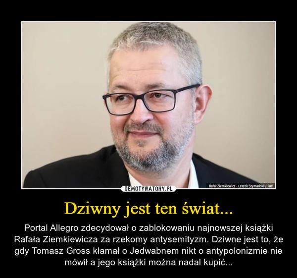 Dziwny jest ten świat... – Portal Allegro zdecydował o zablokowaniu najnowszej książki Rafała Ziemkiewicza za rzekomy antysemityzm. Dziwne jest to, że gdy Tomasz Gross kłamał o Jedwabnem nikt o antypolonizmie nie mówił a jego książki można nadal kupić...