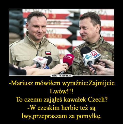 -Mariusz mówiłem wyraźnie:Zajmijcie Lwów!!! To czemu zająłeś kawałek Czech? -W czeskim herbie też są lwy,przepraszam za pomyłkę.