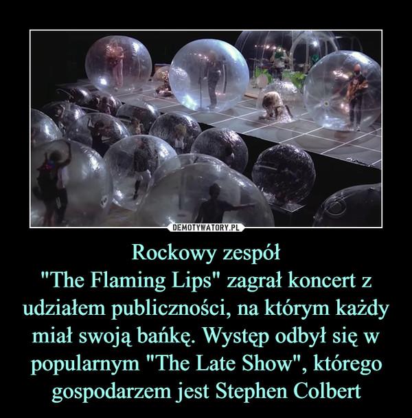 """Rockowy zespół""""The Flaming Lips"""" zagrał koncert z udziałem publiczności, na którym każdy miał swoją bańkę. Występ odbył się w popularnym """"The Late Show"""", którego gospodarzem jest Stephen Colbert –"""