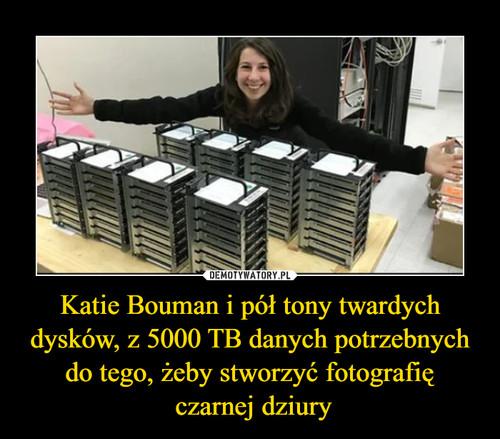 Katie Bouman i pół tony twardych dysków, z 5000 TB danych potrzebnych do tego, żeby stworzyć fotografię  czarnej dziury