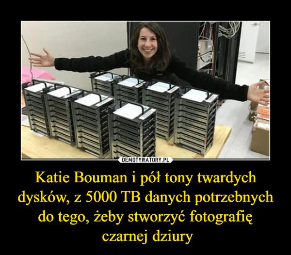 Katie Bouman i pół tony twardych dysków, z 5000 TB danych potrzebnych do tego, żeby stworzyć fotografię czarnej dziury –