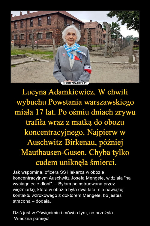 Lucyna Adamkiewicz. W chwili wybuchu Powstania warszawskiego miała 17 lat. Po ośmiu dniach zrywu trafiła wraz z matką do obozu koncentracyjnego. Najpierw w Auschwitz-Birkenau, później Mauthausen-Gusen. Chyba tylko  cudem uniknęła śmierci.