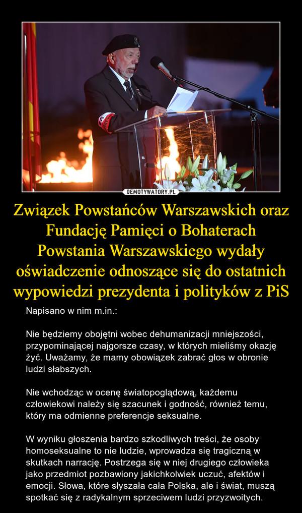 Związek Powstańców Warszawskich oraz Fundację Pamięci o Bohaterach Powstania Warszawskiego wydały oświadczenie odnoszące się do ostatnich wypowiedzi prezydenta i polityków z PiS – Napisano w nim m.in.:Nie będziemy obojętni wobec dehumanizacji mniejszości, przypominającej najgorsze czasy, w których mieliśmy okazję żyć. Uważamy, że mamy obowiązek zabrać głos w obronie ludzi słabszych.Nie wchodząc w ocenę światopoglądową, każdemu człowiekowi należy się szacunek i godność, również temu, który ma odmienne preferencje seksualne.W wyniku głoszenia bardzo szkodliwych treści, że osoby homoseksualne to nie ludzie, wprowadza się tragiczną w skutkach narrację. Postrzega się w niej drugiego człowieka jako przedmiot pozbawiony jakichkolwiek uczuć, afektów i emocji. Słowa, które słyszała cała Polska, ale i świat, muszą spotkać się z radykalnym sprzeciwem ludzi przyzwoitych.