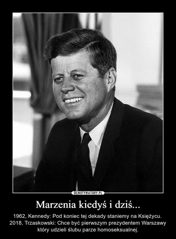 Marzenia kiedyś i dziś... – 1962, Kennedy: Pod koniec tej dekady staniemy na Księżycu. 2018, Trzaskowski: Chce być pierwszym prezydentem Warszawy który udzieli ślubu parze homoseksualnej.