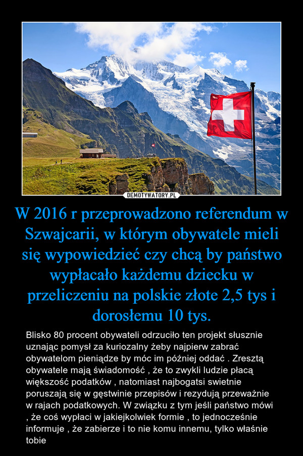 W 2016 r przeprowadzono referendum w Szwajcarii, w którym obywatele mieli się wypowiedzieć czy chcą by państwo wypłacało każdemu dziecku w przeliczeniu na polskie złote 2,5 tys i dorosłemu 10 tys. – Blisko 80 procent obywateli odrzuciło ten projekt słusznie uznając pomysł za kuriozalny żeby najpierw zabrać obywatelom pieniądze by móc im później oddać . Zresztą obywatele mają świadomość , że to zwykli ludzie płacą większość podatków , natomiast najbogatsi swietnie poruszają się w gęstwinie przepisów i rezydują przeważnie w rajach podatkowych. W związku z tym jeśli państwo mówi , że coś wypłaci w jakiejkolwiek formie , to jednocześnie informuje , że zabierze i to nie komu innemu, tylko właśnie tobie