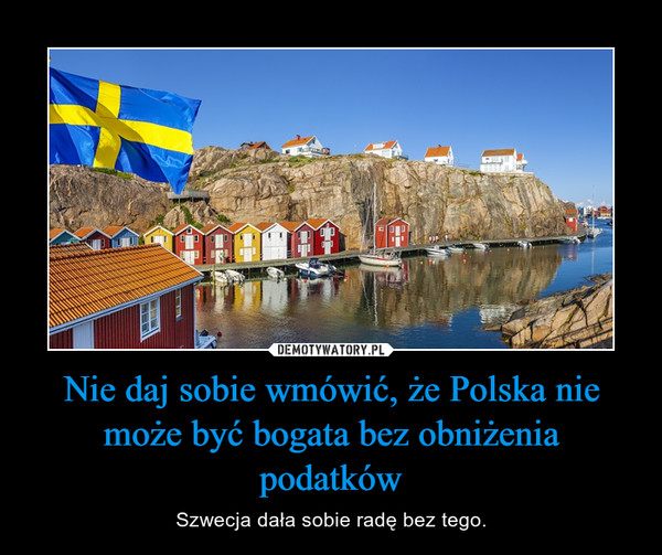 Nie daj sobie wmówić, że Polska nie może być bogata bez obniżenia podatków – Szwecja dała sobie radę bez tego.