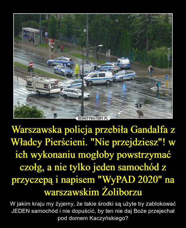 """Warszawska policja przebiła Gandalfa z Władcy Pierścieni. """"Nie przejdziesz""""! w ich wykonaniu mogłoby powstrzymać czołg, a nie tylko jeden samochód z przyczepą i napisem """"WyPAD 2020"""" na warszawskim Żoliborzu – W jakim kraju my żyjemy, że takie środki są użyte by zablokować JEDEN samochód i nie dopuścić, by ten nie daj Boże przejechał pod domem Kaczyńskiego?"""
