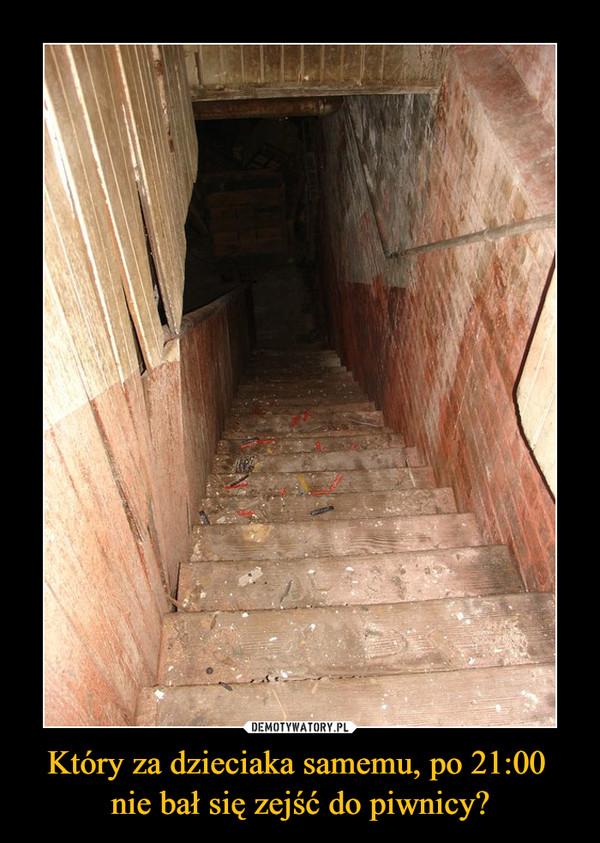 Który za dzieciaka samemu, po 21:00 nie bał się zejść do piwnicy? –