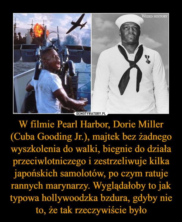 W filmie Pearl Harbor, Dorie Miller (Cuba Gooding Jr.), majtek bez żadnego wyszkolenia do walki, biegnie do działa przeciwlotniczego i zestrzeliwuje kilka japońskich samolotów, po czym ratuje rannych marynarzy. Wyglądałoby to jak typowa hollywoodzka bzdura, gdyby nie to, że tak rzeczywiście było –