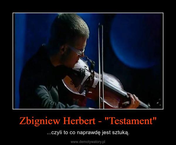 """Zbigniew Herbert - """"Testament"""" – ...czyli to co naprawdę jest sztuką."""