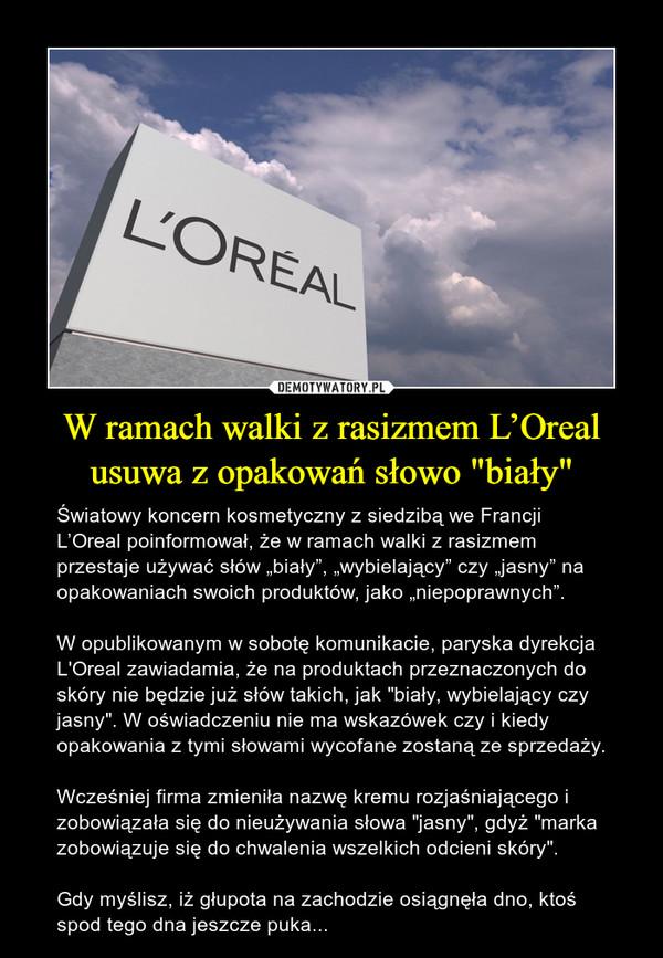 """W ramach walki z rasizmem L'Oreal usuwa z opakowań słowo """"biały"""" – Światowy koncern kosmetyczny z siedzibą we Francji L'Oreal poinformował, że w ramach walki z rasizmem przestaje używać słów """"biały"""", """"wybielający"""" czy """"jasny"""" na opakowaniach swoich produktów, jako """"niepoprawnych"""".W opublikowanym w sobotę komunikacie, paryska dyrekcja L'Oreal zawiadamia, że na produktach przeznaczonych do skóry nie będzie już słów takich, jak """"biały, wybielający czy jasny"""". W oświadczeniu nie ma wskazówek czy i kiedy opakowania z tymi słowami wycofane zostaną ze sprzedaży.Wcześniej firma zmieniła nazwę kremu rozjaśniającego i zobowiązała się do nieużywania słowa """"jasny"""", gdyż """"marka zobowiązuje się do chwalenia wszelkich odcieni skóry"""".Gdy myślisz, iż głupota na zachodzie osiągnęła dno, ktoś spod tego dna jeszcze puka..."""