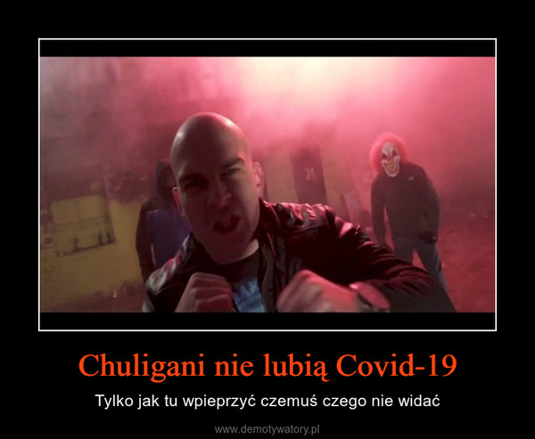 Chuligani nie lubią Covid-19 – Tylko jak tu wpieprzyć czemuś czego nie widać