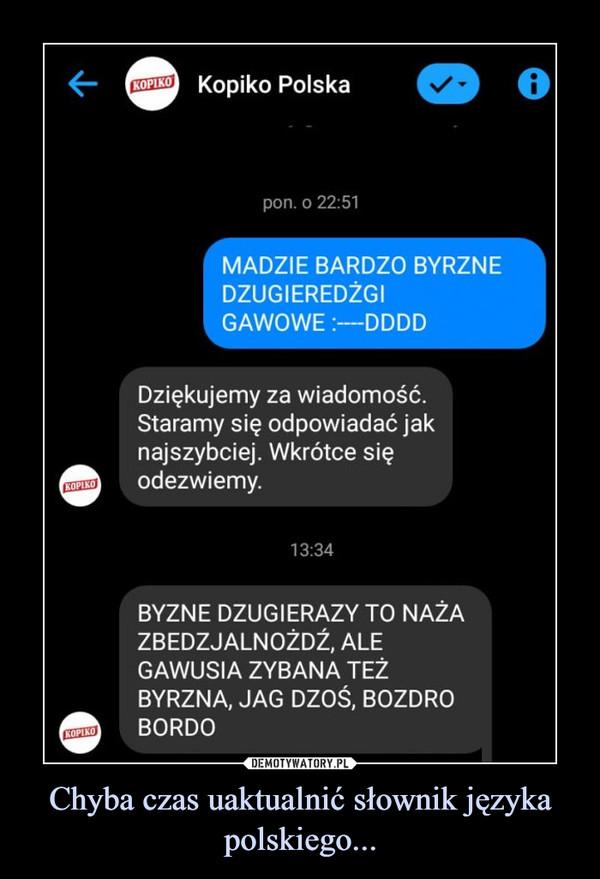 Chyba czas uaktualnić słownik języka polskiego... –  Kopiko Polska Madzie Bardzo byrzne dzugiergzi gawowe Dziękujemy za wiadomość. Staramy się odpowiadać jak najszybciej. Wkrotce się odezwiemy. Byzne dzugierazy to naża zbezjalnożdż, ale gawusia zybana też byrzna, jag dzić, bozdro, bordo