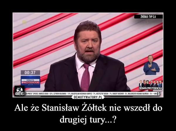 Ale że Stanisław Żółtek nie wszedł do drugiej tury...? –