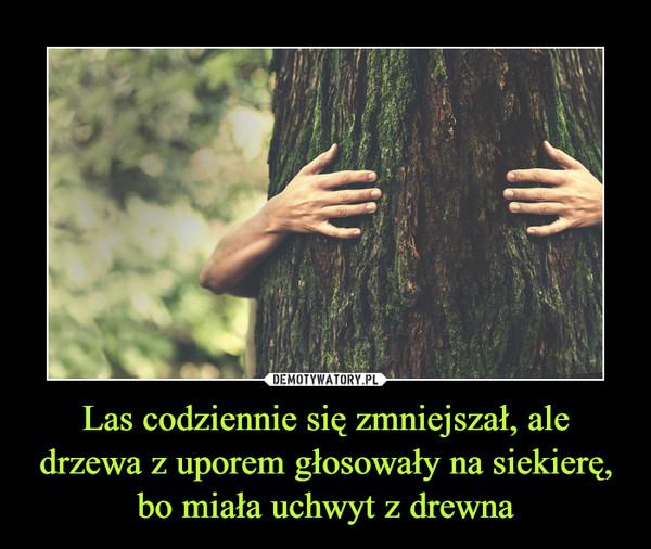 Las codziennie się zmniejszał, ale drzewa z uporem głosowały na siekierę, bo miała uchwyt z drewna –