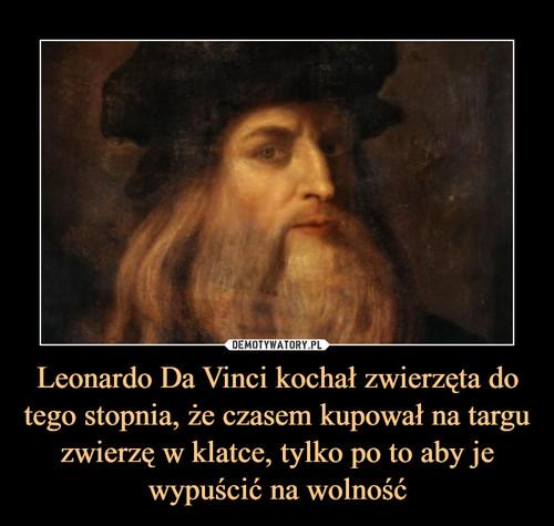 Leonardo Da Vinci kochał zwierzęta do tego stopnia, że czasem kupował na targu zwierzę w klatce, tylko po to aby je wypuścić na wolność