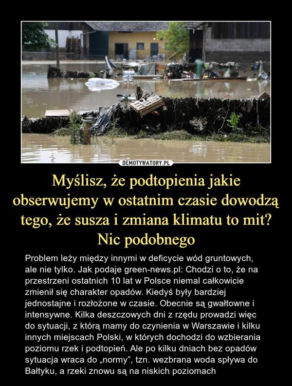 """Myślisz, że podtopienia jakie obserwujemy w ostatnim czasie dowodzą tego, że susza i zmiana klimatu to mit? Nic podobnego – Problem leży między innymi w deficycie wód gruntowych, ale nie tylko. Jak podaje green-news.pl: Chodzi o to, że na przestrzeni ostatnich 10 lat w Polsce niemal całkowicie zmienił się charakter opadów. Kiedyś były bardziej jednostajne i rozłożone w czasie. Obecnie są gwałtowne i intensywne. Kilka deszczowych dni z rzędu prowadzi więc do sytuacji, z którą mamy do czynienia w Warszawie i kilku innych miejscach Polski, w których dochodzi do wzbierania poziomu rzek i podtopień. Ale po kilku dniach bez opadów sytuacja wraca do """"normy"""", tzn. wezbrana woda spływa do Bałtyku, a rzeki znowu są na niskich poziomach"""