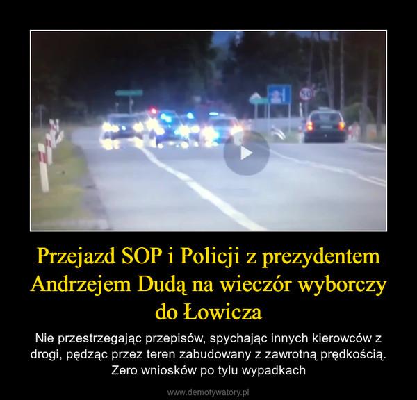 Przejazd SOP i Policji z prezydentem Andrzejem Dudą na wieczór wyborczy do Łowicza – Nie przestrzegając przepisów, spychając innych kierowców z drogi, pędząc przez teren zabudowany z zawrotną prędkością. Zero wniosków po tylu wypadkach