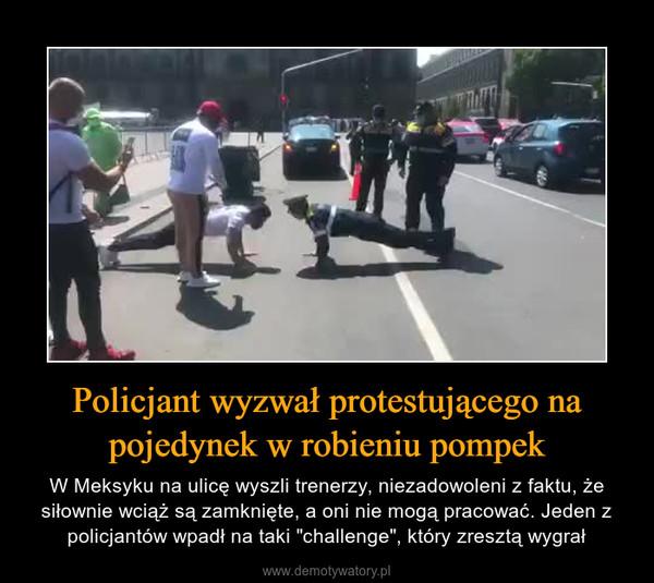"""Policjant wyzwał protestującego na pojedynek w robieniu pompek – W Meksyku na ulicę wyszli trenerzy, niezadowoleni z faktu, że siłownie wciąż są zamknięte, a oni nie mogą pracować. Jeden z policjantów wpadł na taki """"challenge"""", który zresztą wygrał"""