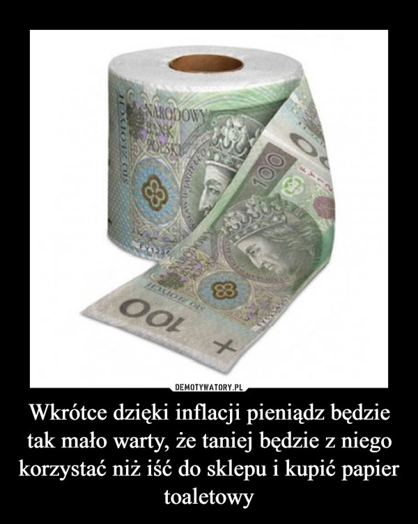 Wkrótce dzięki inflacji pieniądz będzie tak mało warty, że taniej będzie z niego korzystać niż iść do sklepu i kupić papier toaletowy –