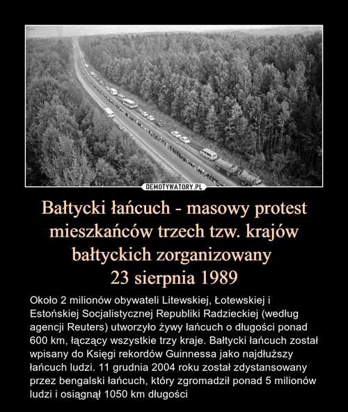 Bałtycki łańcuch - masowy protest mieszkańców trzech tzw. krajów bałtyckich zorganizowany  23 sierpnia 1989