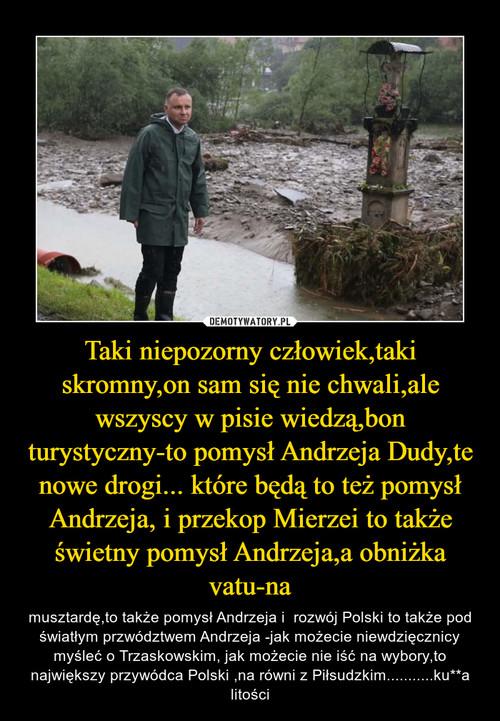Taki niepozorny człowiek,taki skromny,on sam się nie chwali,ale wszyscy w pisie wiedzą,bon turystyczny-to pomysł Andrzeja Dudy,te nowe drogi... które będą to też pomysł Andrzeja, i przekop Mierzei to także świetny pomysł Andrzeja,a obniżka vatu-na