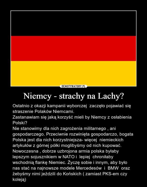 Niemcy - strachy na Lachy? – Ostatnio z okazji kampanii wyborczej  zaczęło pojawiać się straszenie Polaków Niemcami.Zastanawiam się jaką korzyść mieli by Niemcy z osłabienia Polski?Nie stanowimy dla nich zagrożenia militarnego , ani gospodarczego. Przeciwnie rozwinięta gospodarczo, bogata Polska jest dla nich korzystniejsza- więcej  niemieckich artykułów z górnej półki moglibyśmy od nich kupować.  Nowoczesna , dobrze uzbrojona armia polska byłaby lepszym sojusznikiem w NATO i  lepiej  chroniłaby   wschodnią flankę Niemiec. Życzę sobie i innym, aby było nas stać na najnowsze modele Mercedesów  i  BMW  oraz żebyśmy nimi jeździli do Końskich ( zamiast PKS-em czy koleją)