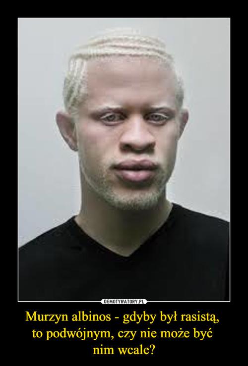 Murzyn albinos - gdyby był rasistą,  to podwójnym, czy nie może być  nim wcale?