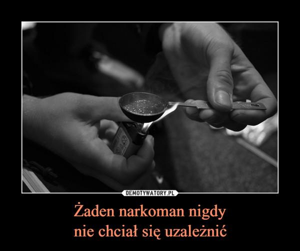 Żaden narkoman nigdynie chciał się uzależnić –