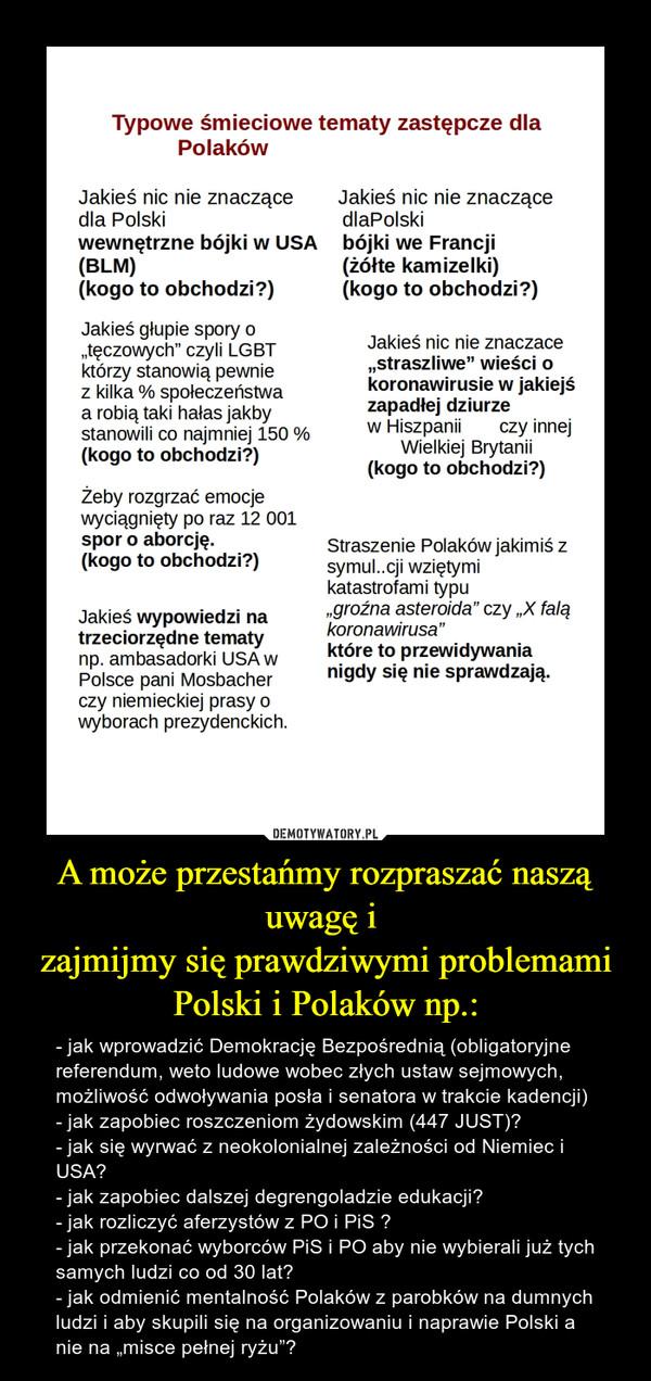 """A może przestańmy rozpraszać naszą uwagę i zajmijmy się prawdziwymi problemami Polski i Polaków np.: – - jak wprowadzić Demokrację Bezpośrednią (obligatoryjne referendum, weto ludowe wobec złych ustaw sejmowych, możliwość odwoływania posła i senatora w trakcie kadencji)- jak zapobiec roszczeniom żydowskim (447 JUST)?- jak się wyrwać z neokolonialnej zależności od Niemiec i USA?- jak zapobiec dalszej degrengoladzie edukacji?- jak rozliczyć aferzystów z PO i PiS ?- jak przekonać wyborców PiS i PO aby nie wybierali już tych samych ludzi co od 30 lat?- jak odmienić mentalność Polaków z parobków na dumnych ludzi i aby skupili się na organizowaniu i naprawie Polski a nie na """"misce pełnej ryżu""""?"""