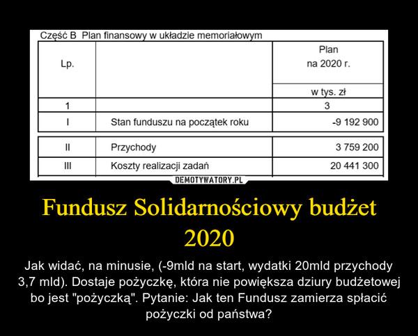"""Fundusz Solidarnościowy budżet 2020 – Jak widać, na minusie, (-9mld na start, wydatki 20mld przychody 3,7 mld). Dostaje pożyczkę, która nie powiększa dziury budżetowej bo jest """"pożyczką"""". Pytanie: Jak ten Fundusz zamierza spłacić pożyczki od państwa?"""