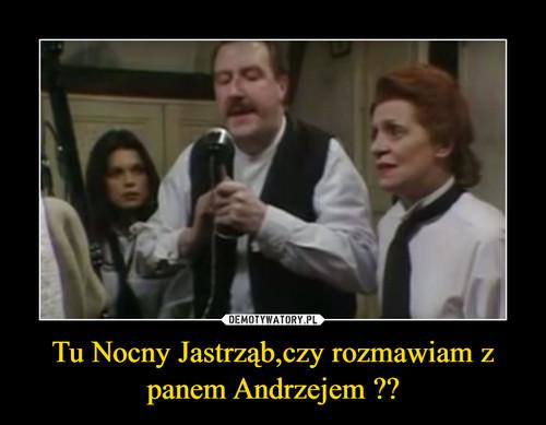 Tu Nocny Jastrząb,czy rozmawiam z panem Andrzejem ??